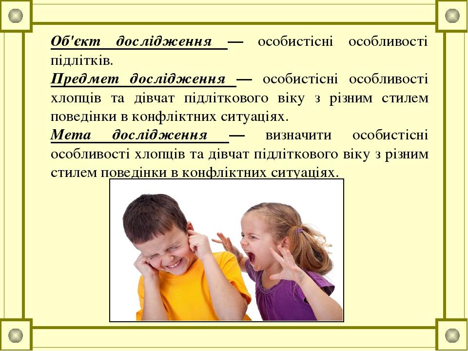 Об'єкт дослідження — особистісні особливості підлітків. Предмет дослідження — особистісні особливості хлопців та дівчат підліткового віку з різним ...