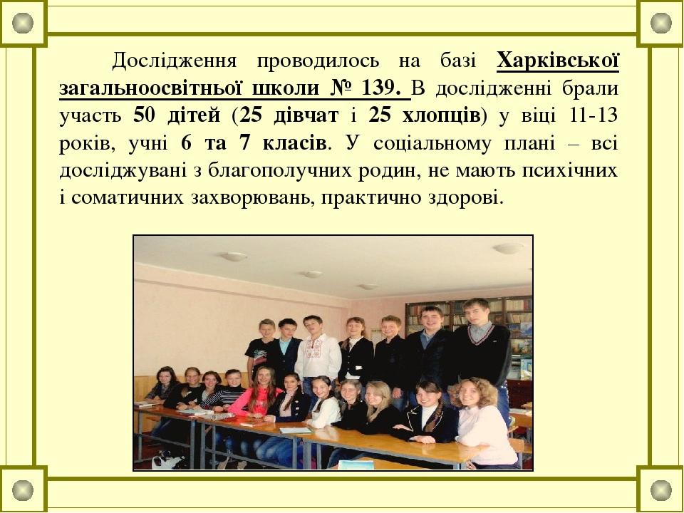 Дослідження проводилось на базі Харківської загальноосвітньої школи № 139. В дослідженні брали участь 50 дітей (25 дівчат і 25 хлопців) у віці 11-1...