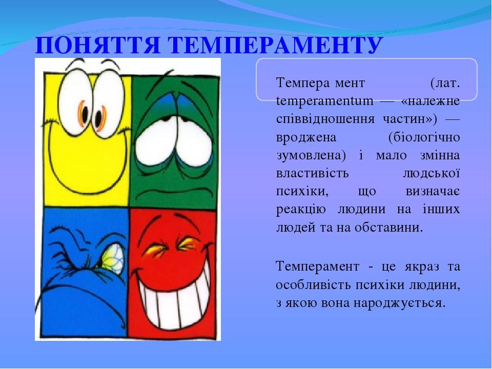 ПОНЯТТЯ ТЕМПЕРАМЕНТУ Темпера́мент (лат. temperamentum — «належне співвідношення частин») — вроджена (біологічно зумовлена) і мало змінна властивіст...