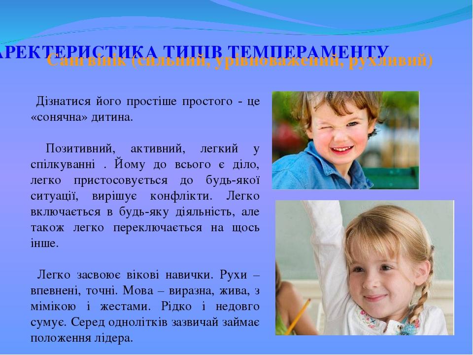 ХАРЕКТЕРИСТИКА ТИПІВ ТЕМПЕРАМЕНТУ Дізнатися його простіше простого - це «сонячна» дитина. Позитивний, активний, легкий у спілкуванні . Йому до всьо...