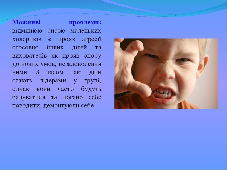 Можливі проблеми: відмінною рисою маленьких холериків є прояв агресії стосовно інших дітей та вихователів як прояв опору до нових умов, незадоволен...