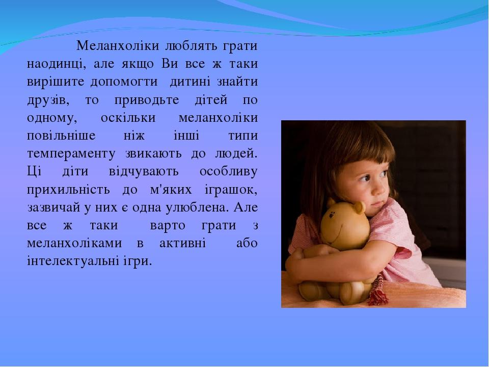 Меланхоліки люблять грати наодинці, але якщо Ви все ж таки вирішите допомогти дитині знайти друзів, то приводьте дітей по одному, оскільки меланхол...
