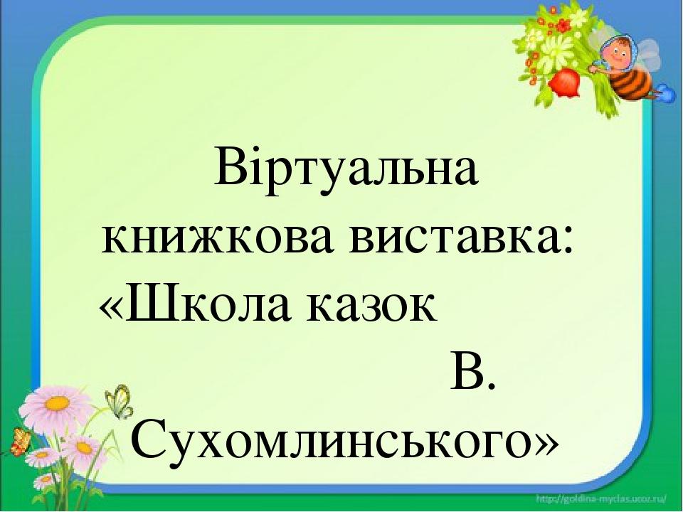 Віртуальна книжкова виставка: «Школа казок В. Сухомлинського»