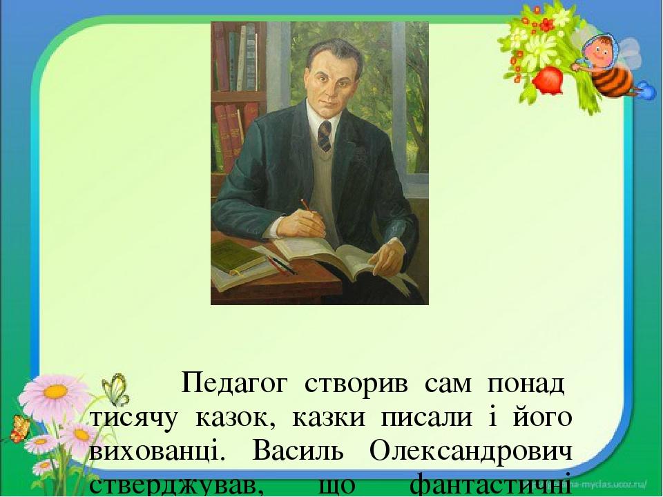 Педагог створив сам понад тисячу казок, казки писали і його вихованці. Василь Олександрович стверджував, що фантастичні казкові образи відкривають ...