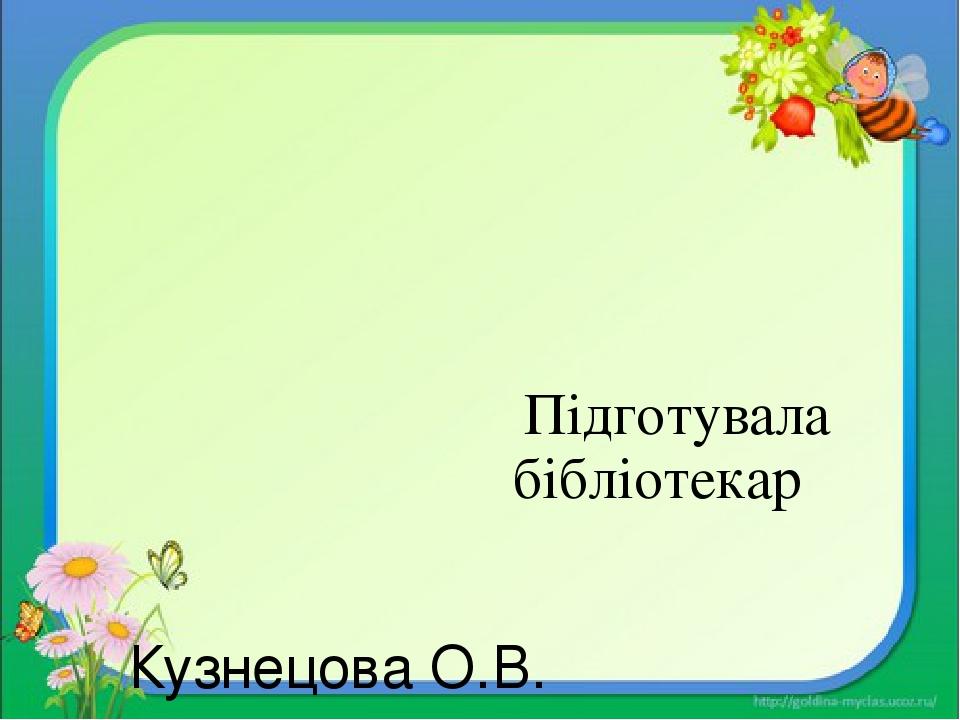 Підготувала бібліотекар Кузнецова О.В.