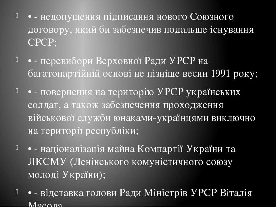 • - недопущення підписання нового Союзного договору, який би забезпечив подальше існування СРСР; • - перевибори Верховної Ради УРСР на багатопартій...