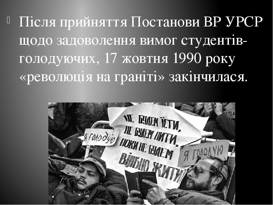 Після прийняття Постанови ВР УРСР щодо задоволення вимог студентів-голодуючих, 17 жовтня 1990 року «революція на граніті» закінчилася.