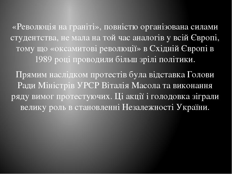 «Революція на граніті», повністю організована силами студентства, не мала на той час аналогів у всій Європі, тому що «оксамитові революції» в Східн...