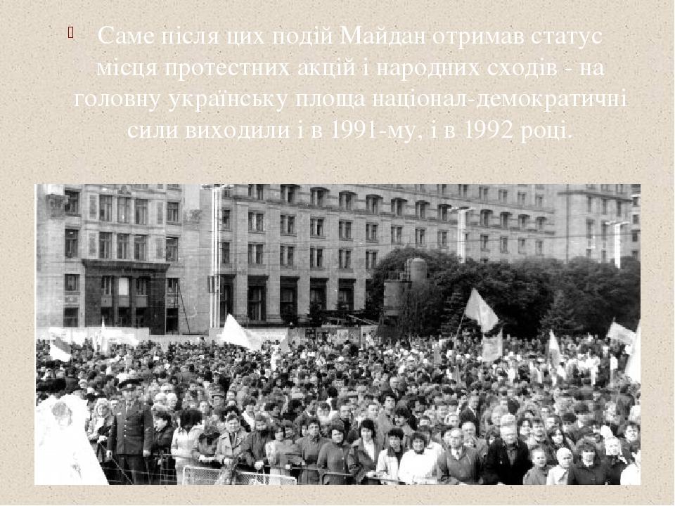 Саме після цих подій Майдан отримав статус місця протестних акцій і народних сходів - на головну українську площа націонал-демократичні сили виходи...