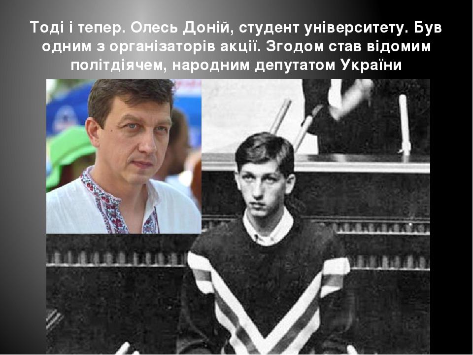 Тоді і тепер. Олесь Доній, студент університету. Був одним з організаторів акції. Згодом став відомим політдіячем, народним депутатом України