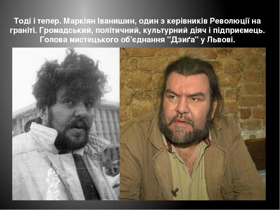 Тоді і тепер. Маркіян Іванишин, один з керівників Революції на граніті. Громадський, політичний, культурний діяч і підприємець. Голова мистецького ...