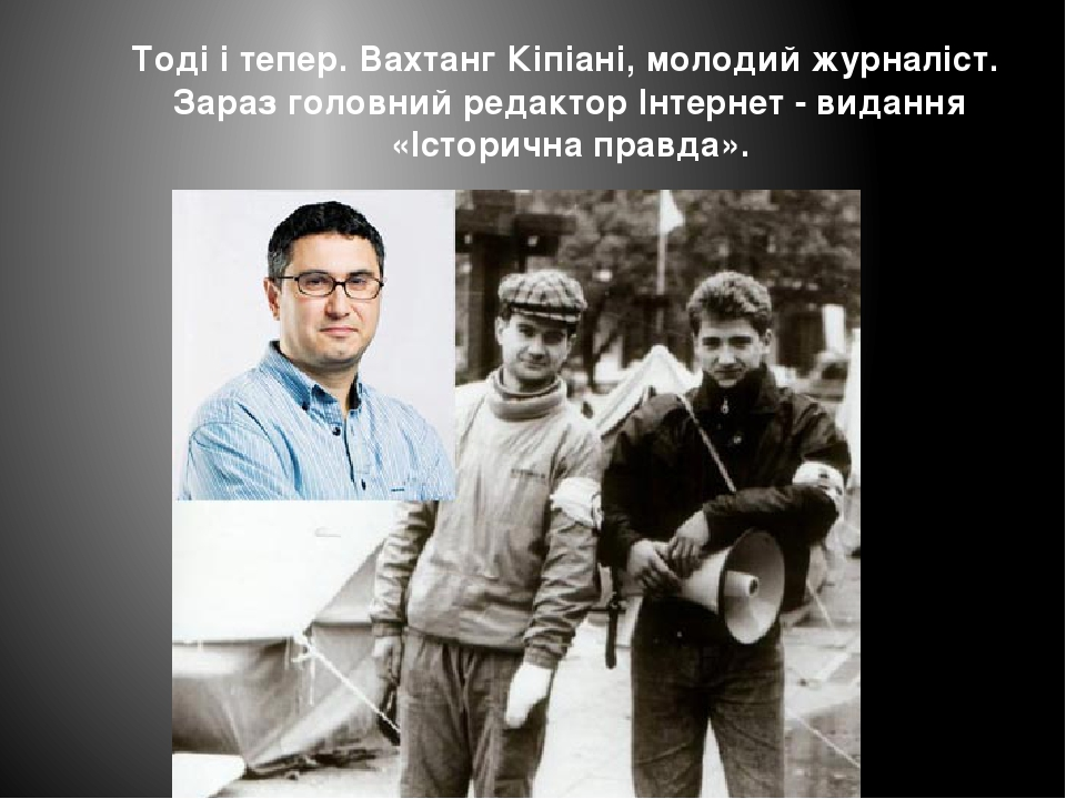 Тоді і тепер. Вахтанг Кіпіані, молодий журналіст. Зараз головний редактор Інтернет - видання «Історична правда».