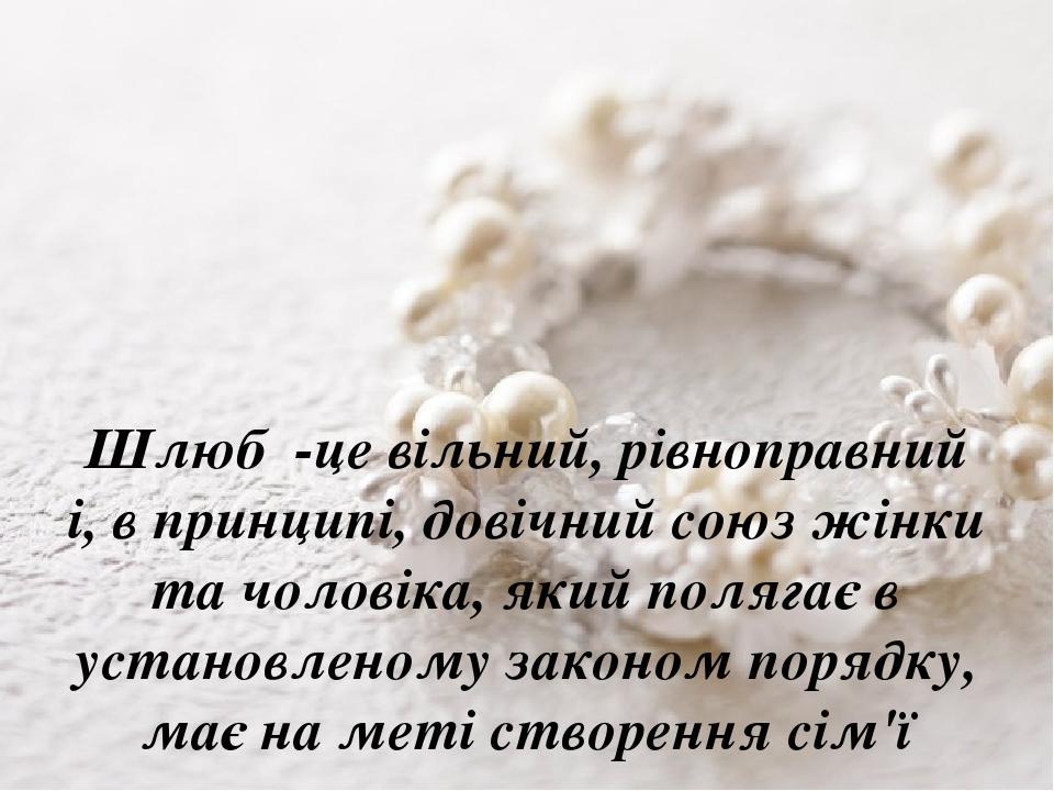 Шлюб -це вільний, рівноправний і, в принципі, довічний союз жінки та чоловіка, який полягає в установленому законом порядку, має на меті створення ...
