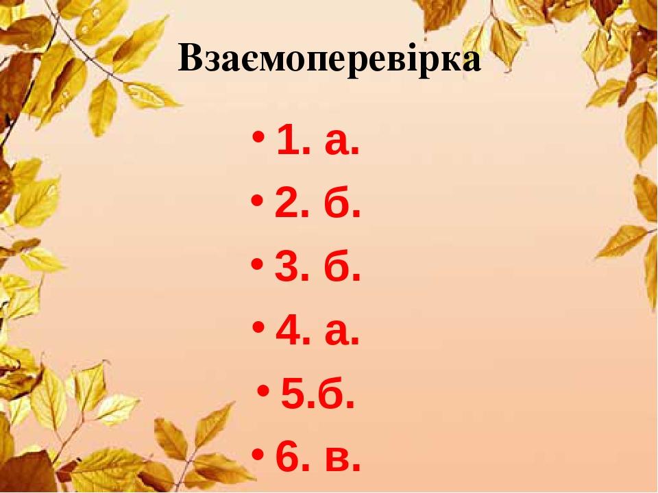 1. а. 2. б. 3. б. 4. а. 5.б. 6. в. Взаємоперевірка