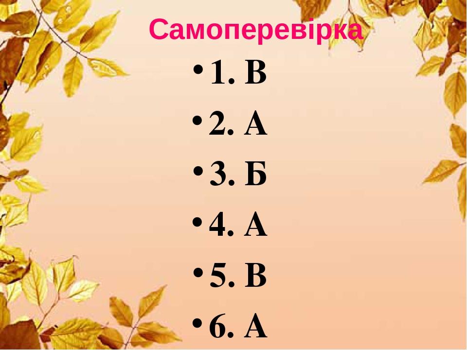 Самоперевірка 1. В 2. А 3. Б 4. А 5. В 6. А