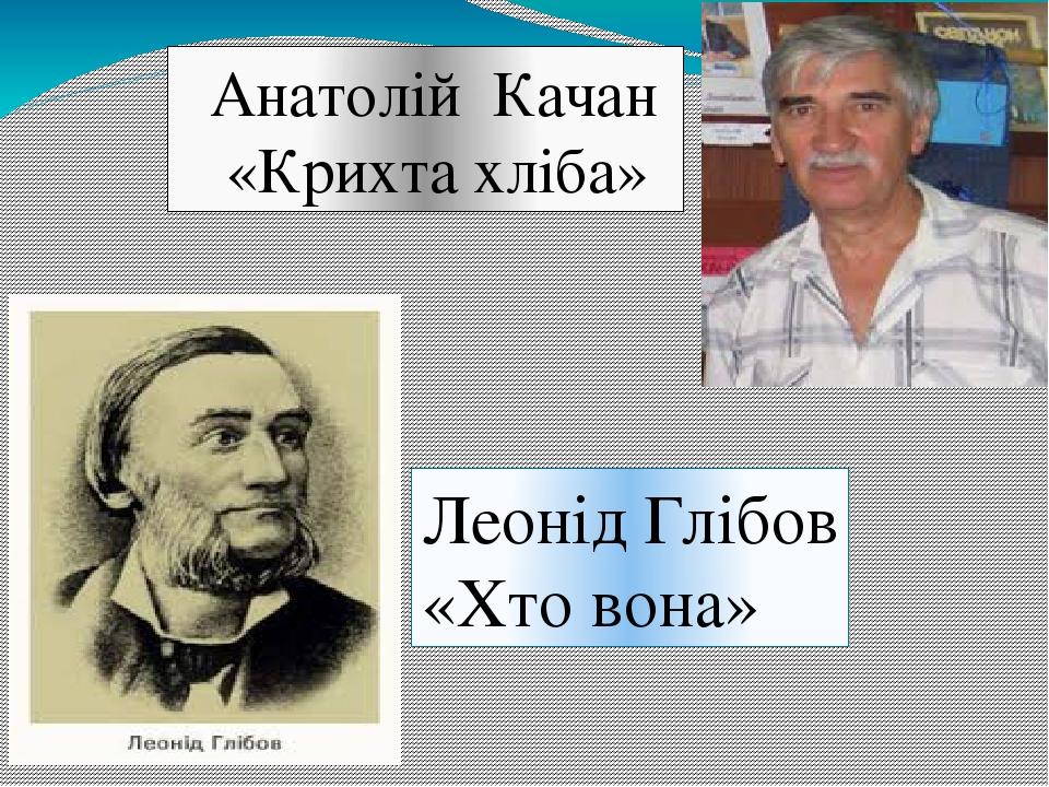 Анатолій Качан «Крихта хліба» Леонід Глібов «Хто вона»