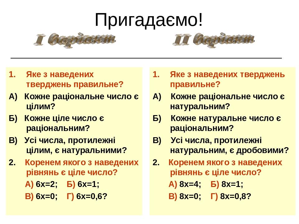 Яке з наведених тверджень правильне? А) Кожне раціональне число є цілим? Б) Кожне ціле число є раціональним? В) Усі числа, протилежні цілим, є нату...