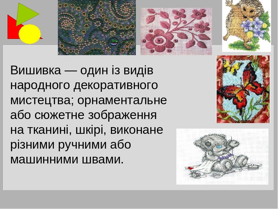 Вишивка — один із видів народного декоративного мистецтва; орнаментальне або сюжетне зображення на тканині, шкірі, виконане різними ручними або маш...
