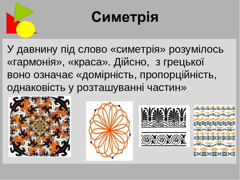 У давнину під слово «симетрія» розумілось «гармонія», «краса». Дійсно, з грецької воно означає «домірність, пропорційність, однаковість у розташува...