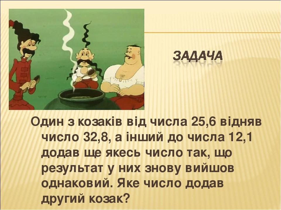 Один з козаків від числа 25,6 відняв число 32,8, а інший до числа 12,1 додав ще якесь число так, що результат у них знову вийшов однаковий. Яке чис...