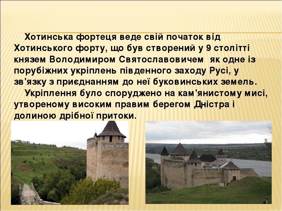 Хотинська фортеця веде свій початок від Хотинського форту, що був створений у 9 столітті княземВолодимиром Святославовичем як одне із порубіжних ...