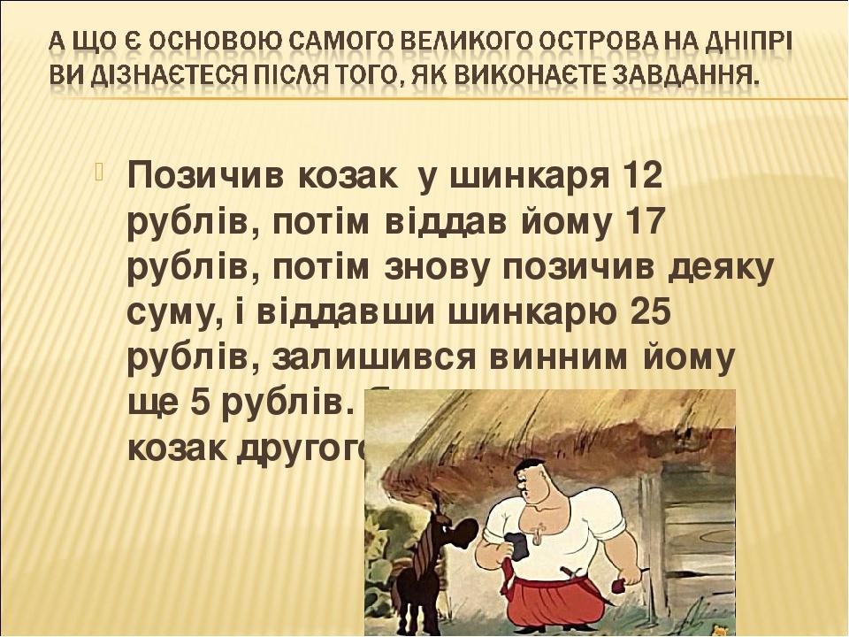 Позичив козак у шинкаря 12 рублів, потім віддав йому 17 рублів, потім знову позичив деяку суму, і віддавши шинкарю 25 рублів, залишився винним йому...