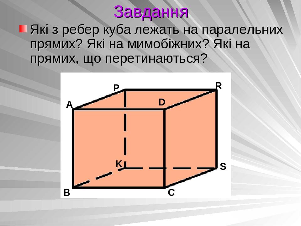Завдання Які з ребер куба лежать на паралельних прямих? Які на мимобіжних? Які на прямих, що перетинаються?