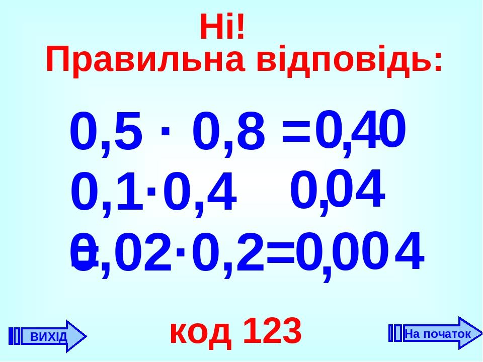0,5 · 0,8 = 4 , 0 0,1·0,4 = 4 0 , , 0,02·0,2= 4 0 код 123 0 0 0 0 ВИХІД Ні! Правильна відповідь: На початок