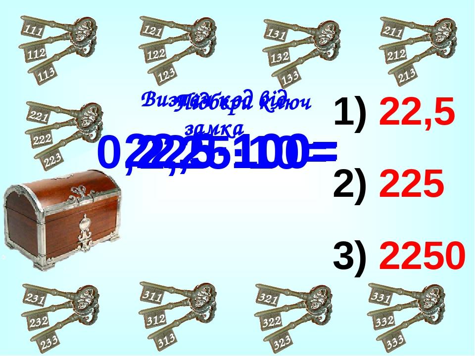 22,5 225 2250 2,25·10= 22,5·100= Підбери ключ Визнач код від замка 0,225·100=