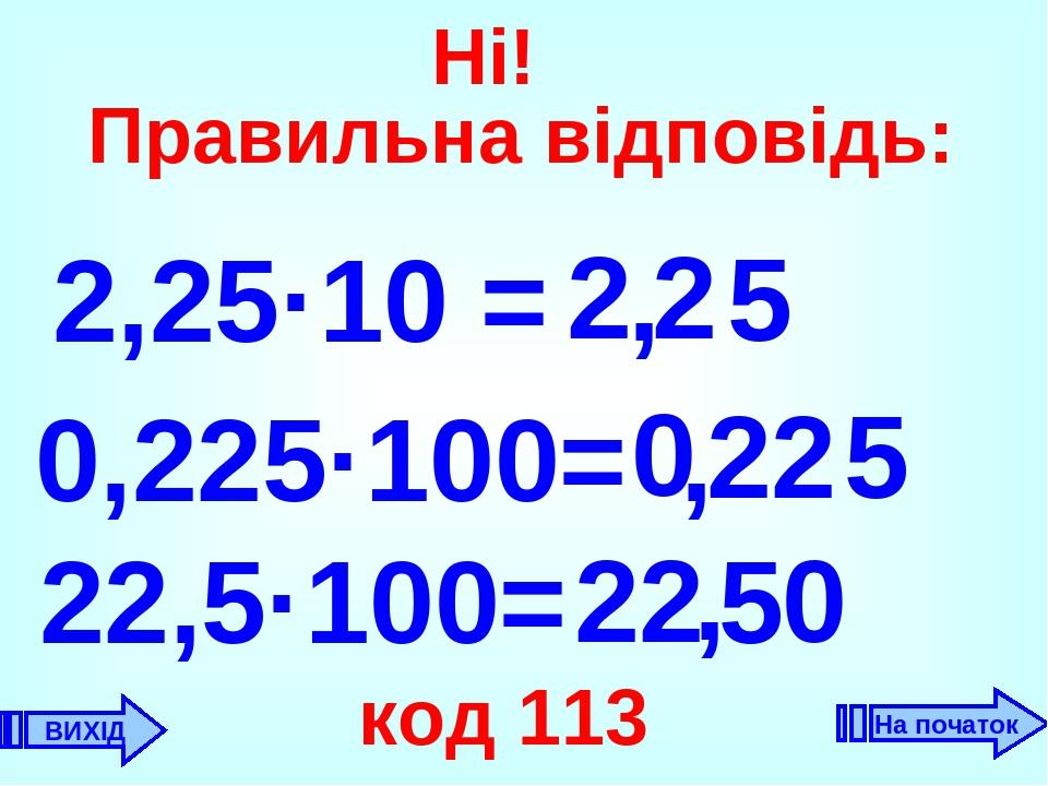 2,25·10 = 2 , 2 0,225·100= 0 22 , 22,5·100= 22 код 113 5 5 0 5 , ВИХІД Ні! Правильна відповідь: На початок