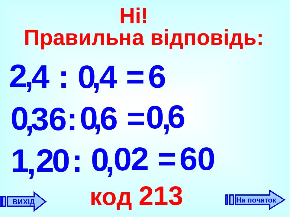 2 6 , 0 0 6 , 1 60 код 213 4 = 4 : , 36: 6 = , , 2 : 0 , , 0 ВИХІД Ні! Правильна відповідь: 2 = 0 0 0 На початок
