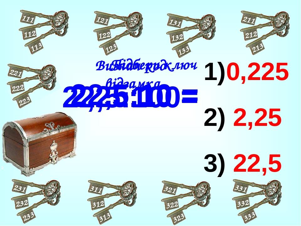 1)0,225 2) 2,25 3) 22,5 22,5:10 = 2,25:10 = 22,5:100= Підбери ключ Визнач код відзамка