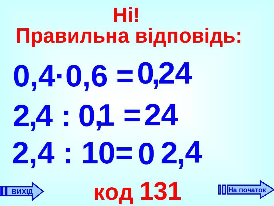 0,4·0,6 = 0 , 24 2 24 , 2,4 : 10= 2 код 131 0 4 , 4 : 1 = , ВИХІД Ні! Правильна відповідь: 0 На початок