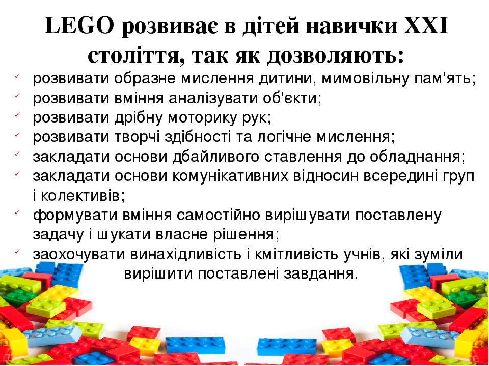 LEGOрозвиває в дітей навички ХХІ століття, так як дозволяють: розвивати образне мислення дитини, мимовільну пам'ять; розвивати вміння аналізувати ...
