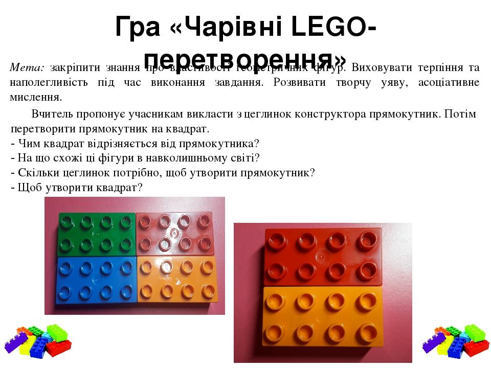 Гра «Чарівні LEGO- перетворення» Мета: закріпити знання про властивості геометричних фігур. Виховувати терпіння та наполегливість під час виконання...