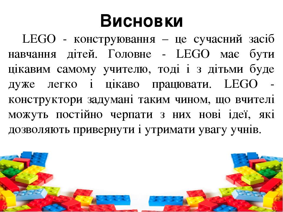 Висновки LEGO - конструювання – це сучасний засіб навчання дітей. Головне - LEGO має бути цікавим самому учителю, тоді і з дітьми буде дуже легко і...