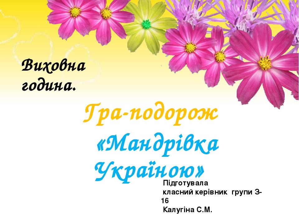 Виховна година. Гра-подорож «Мандрівка Україною» Підготувала класний керівник групи З-16 Калугіна С.М.