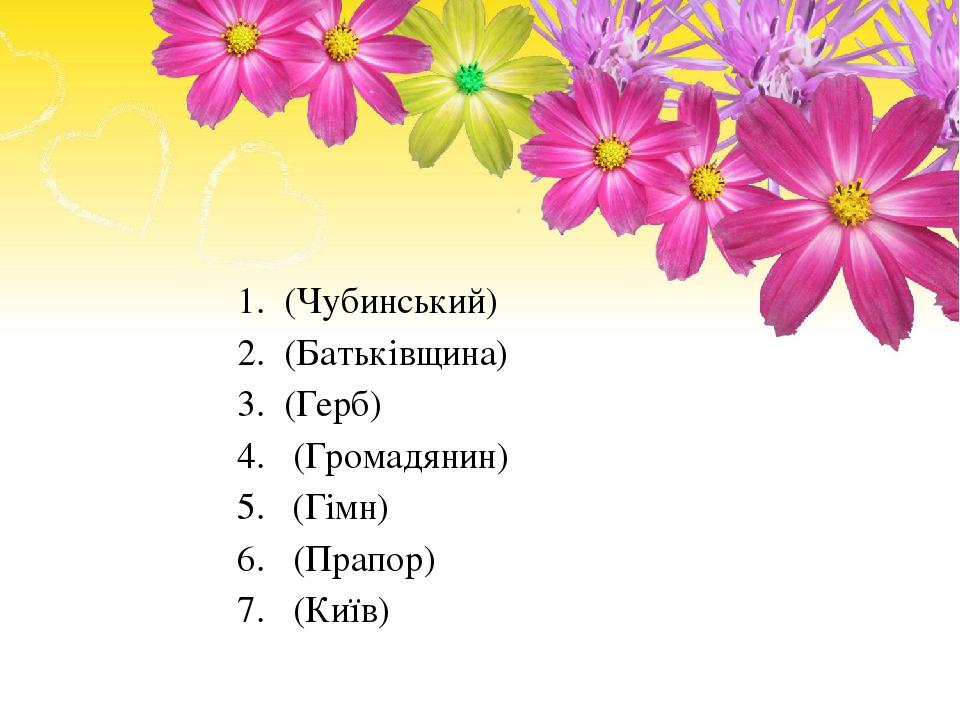 1. (Чубинський) 2. (Батькiвщина) 3. (Герб) 4. (Громадянин) 5. (Гiмн) 6. (Прапор) 7. (Київ)