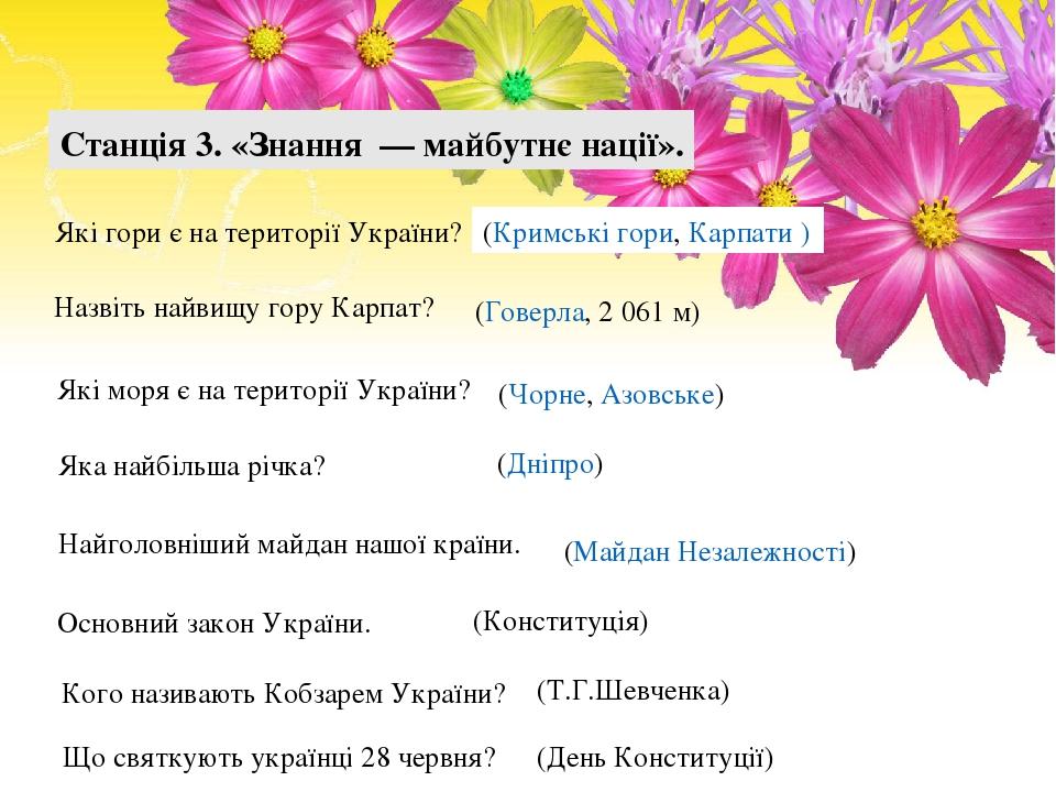 Станція 3. «Знання — майбутнє нації». Якi гори є на територiї України? (Кримські гори, Карпати ) Назвiть найвищу гору Карпат? (Говерла, 2 061 м) Як...