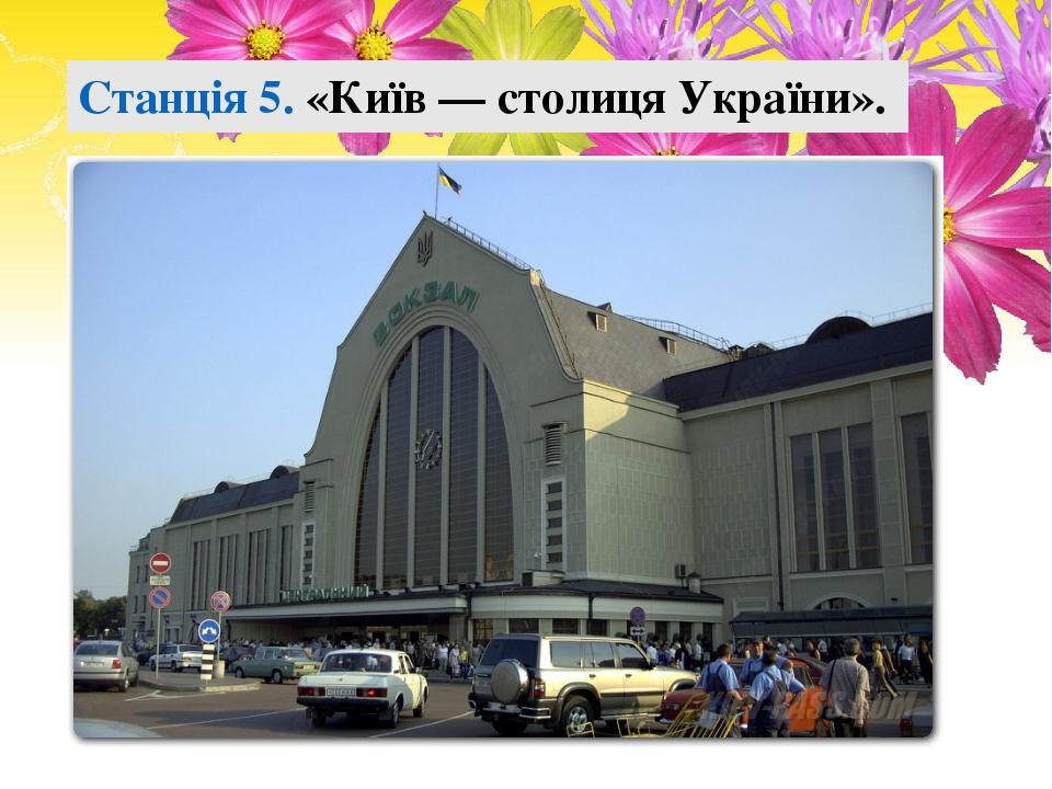 Станція 5. «Київ — столиця України».