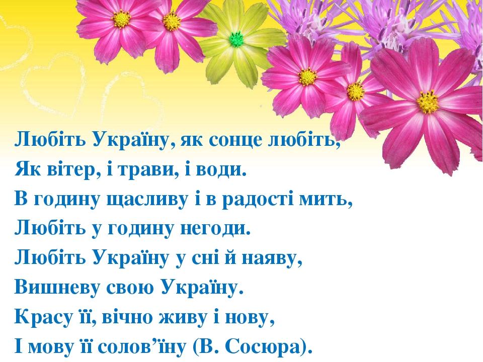 Любiть Україну, як сонце любiть, Як вiтер, i трави, i води. В годину щасливу i в радостi мить, Любiть у годину негоди. Любiть Україну у снi й наяву...