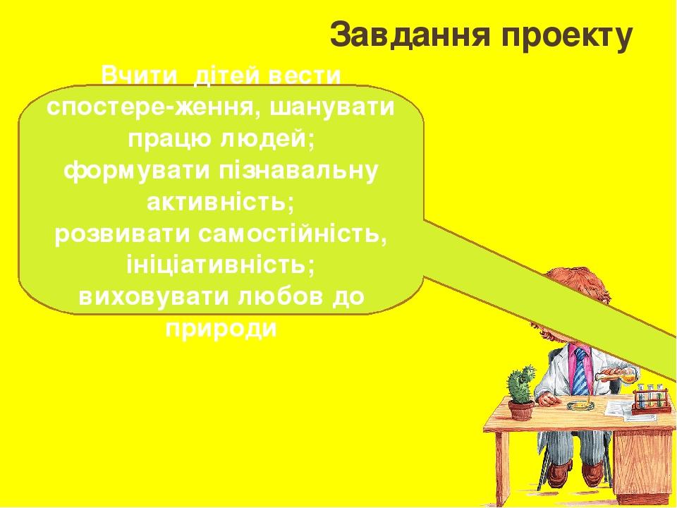 Завдання проекту Вчити дітей вести спостере-ження, шанувати працю людей; формувати пізнавальну активність; розвивати самостійність, ініціативність;...