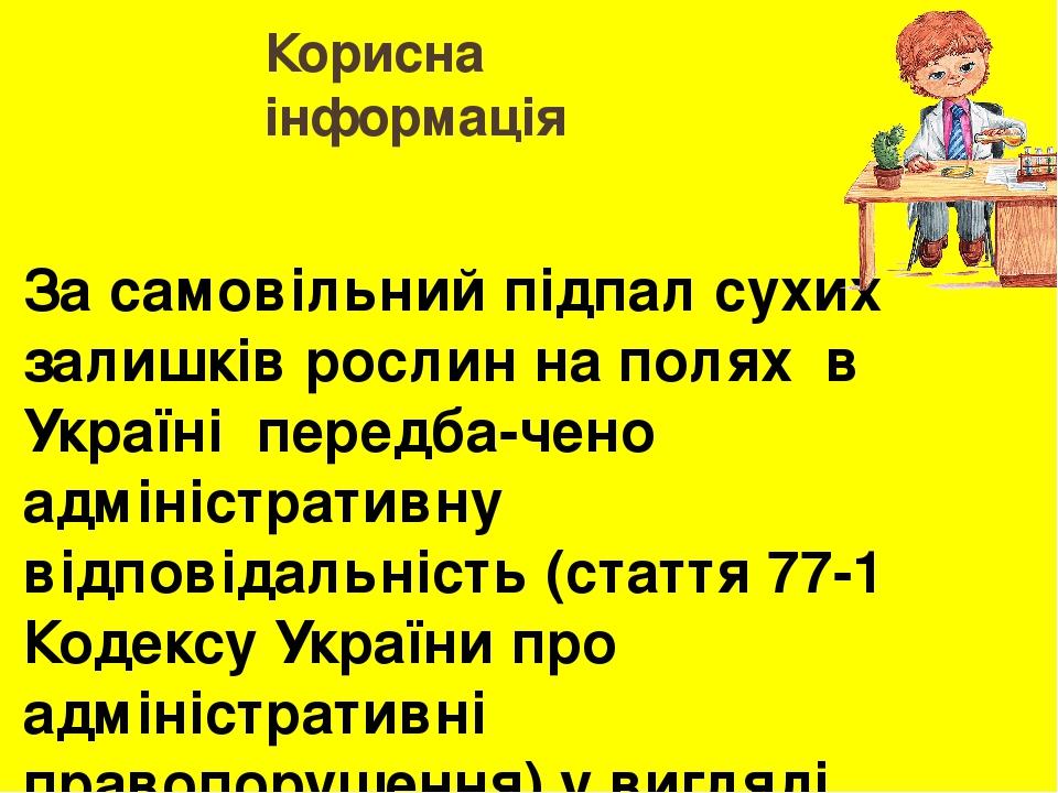 Корисна інформація За самовільний підпал сухих залишків рослин на полях в Україні передба-чено адміністративну відповідальність (стаття 77-1 Кодек...