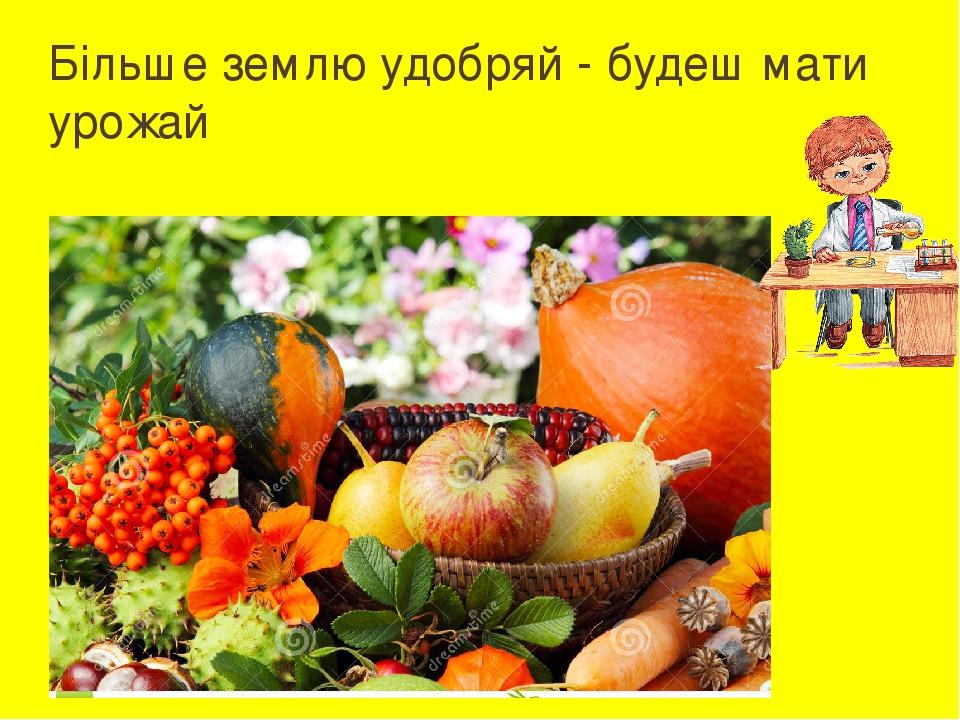 Більше землю удобряй - будеш мати урожай