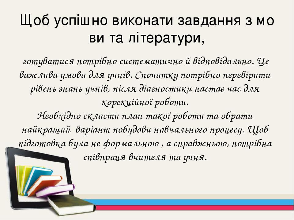 Щоб успішно виконати завдання з мови та літератури, готуватися потрібно систематично й відповідально. Це важлива умова для учнів.Спочатку потрібно...