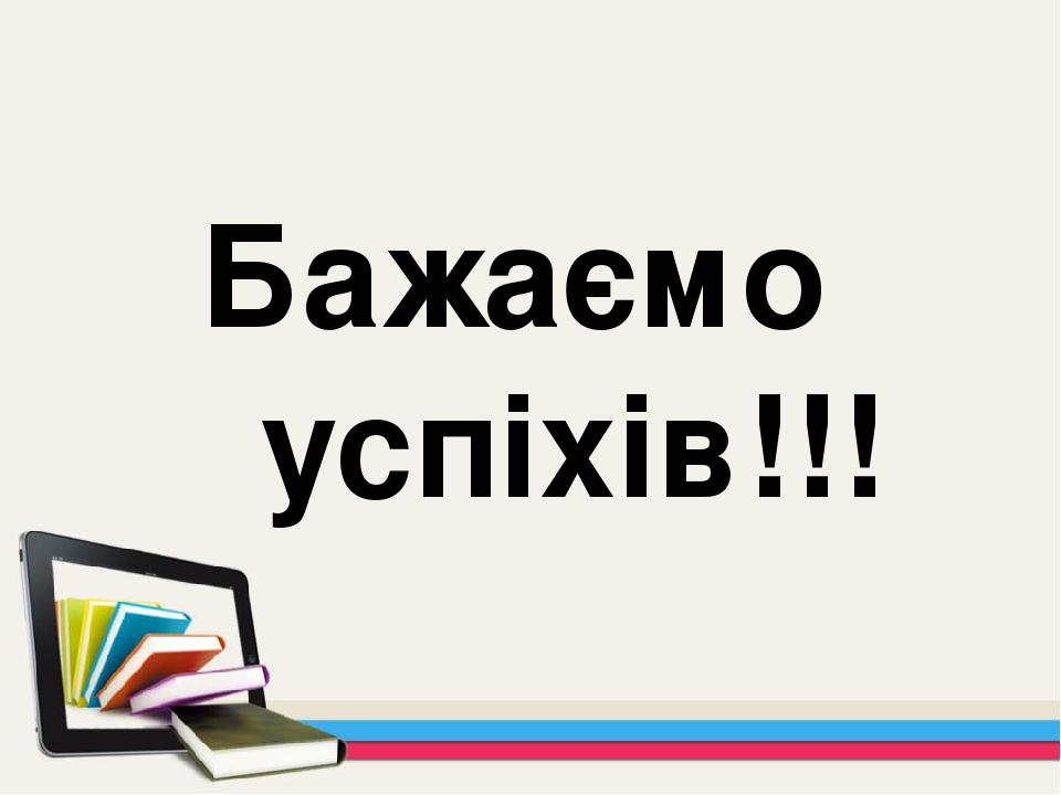 Бажаємо успіхів!!!