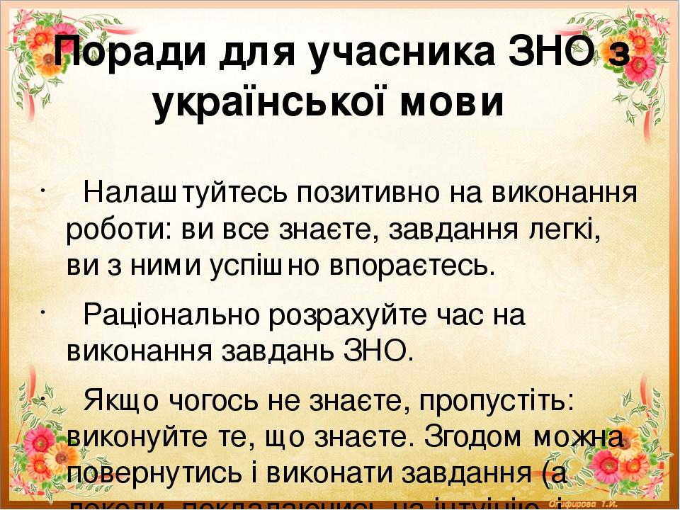Поради для учасника ЗНО з української мови Налаштуйтесь позитивно на виконання роботи: ви все знаєте, завдання легкі, ви з ними успішно впораєтесь....