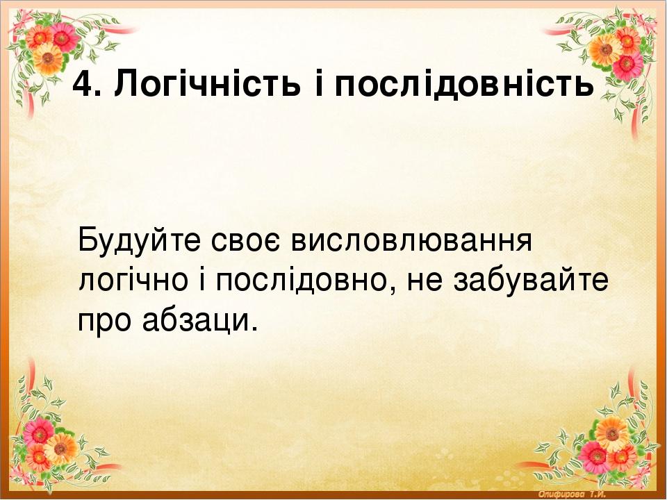 4. Логічність і послідовність Будуйте своє висловлювання логічно і послідовно, не забувайте про абзаци.