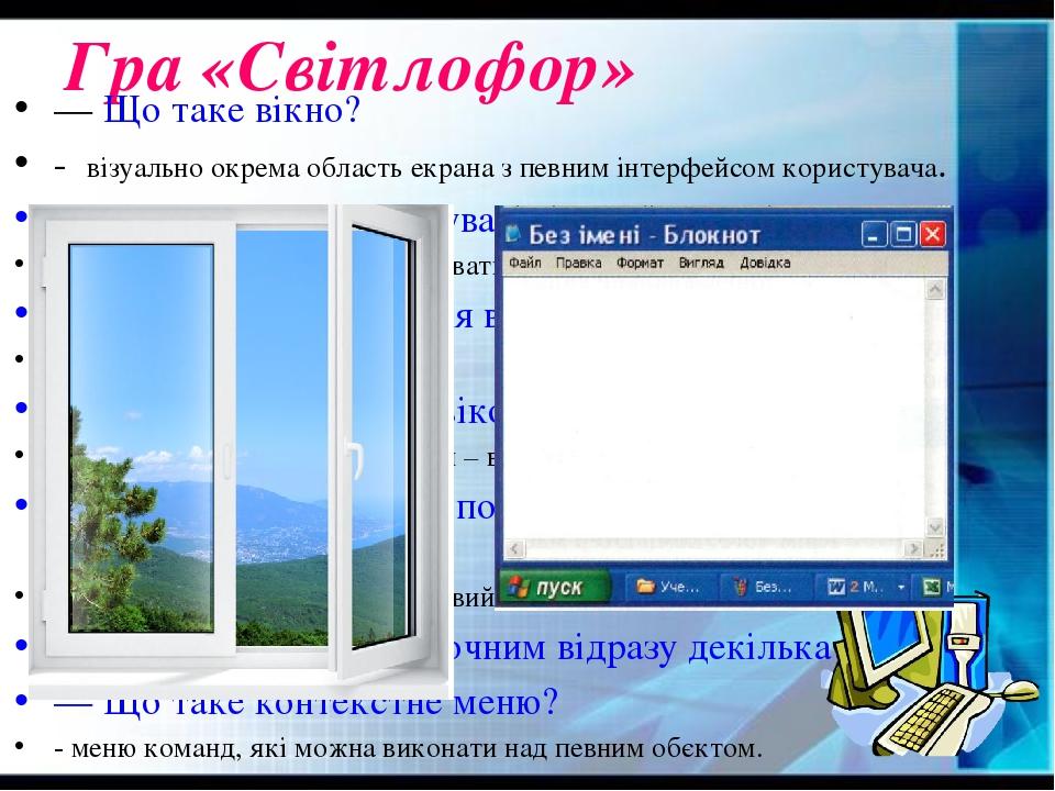 Гра «Світлофор» — Що таке вікно? - візуально окрема область екрана з певним інтерфейсом користувача. — Які дії можна виконувати з вікнами? - згорта...
