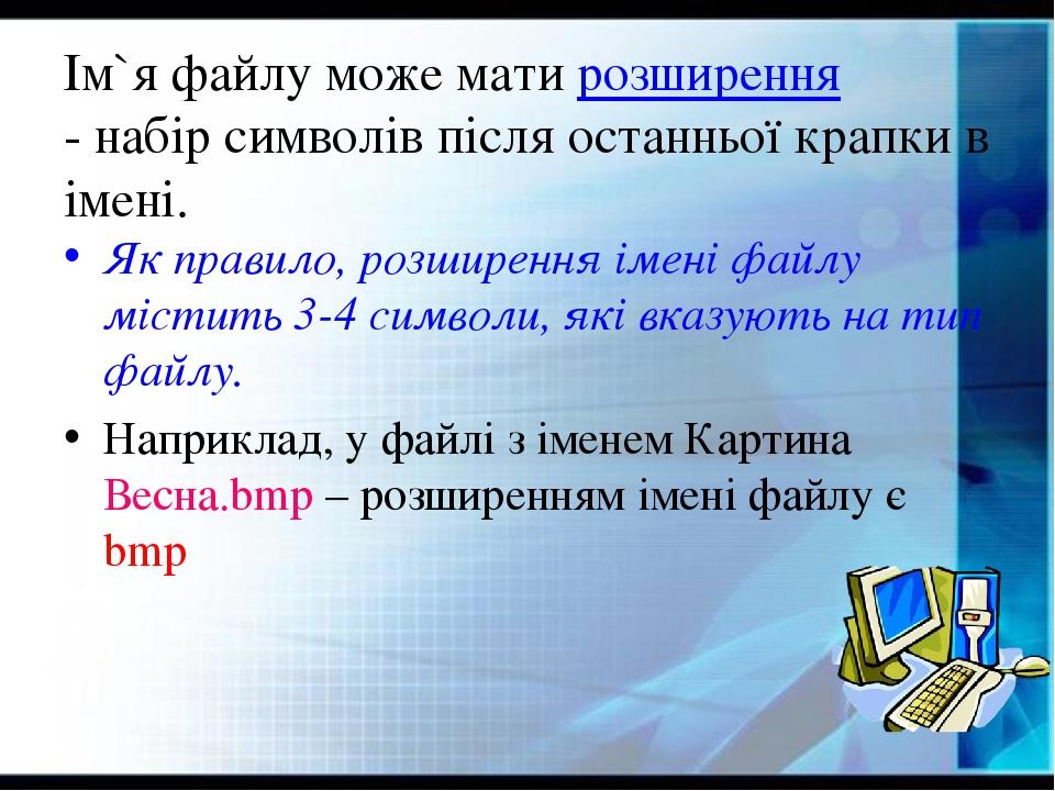Ім`я файлу може мати розширення - набір символів після останньої крапки в імені. Як правило, розширення імені файлу містить 3-4 символи, які вказую...
